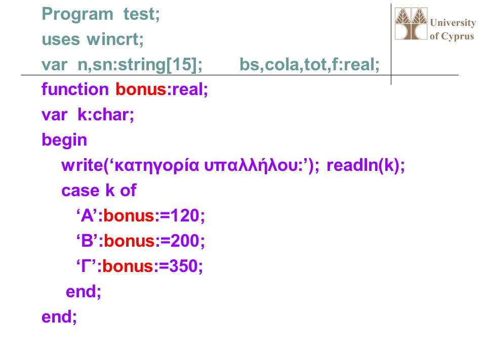 Program test; uses wincrt; var n,sn:string[15]; bs,cola,tot,f:real; function bonus:real; var k:char; begin write('κατηγορία υπαλλήλου:'); readln(k); case k of 'A':bonus:=120; 'B':bonus:=200; 'Γ':bonus:=350; end;